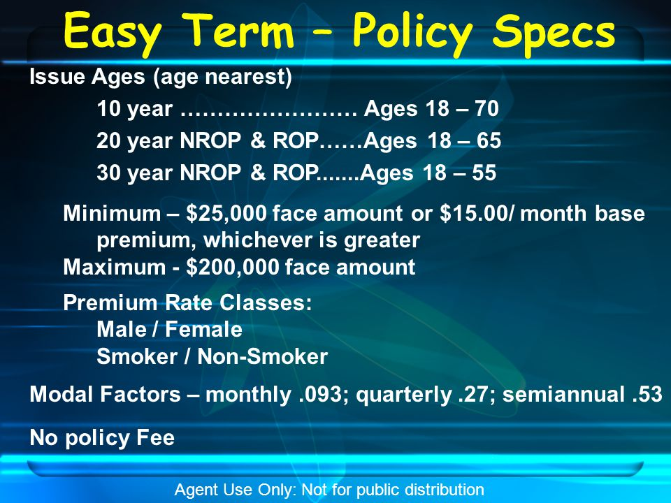 Easy Term – Policy Specs Issue Ages (age nearest) 10 year …………………… Ages 18 – 70 20 year NROP & ROP……Ages 18 – 65 30 year NROP & ROP.......Ages 18 – 55 Minimum – $25,000 face amount or $15.00/ month base premium, whichever is greater Maximum - $200,000 face amount Premium Rate Classes: Male / Female Smoker / Non-Smoker Modal Factors – monthly.093; quarterly.27; semiannual.53 No policy Fee Agent Use Only: Not for public distribution
