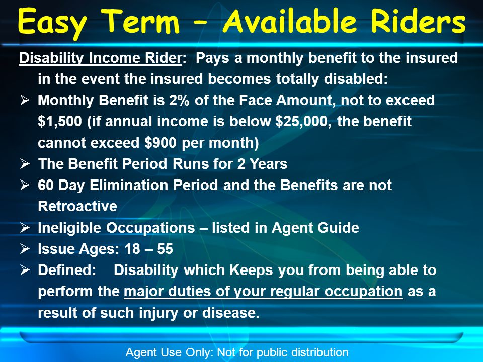 Easy Term – Available Riders Critical Illness Rider: Provides a cash benefit to the insured upon the diagnosis of a covered critical illness:  Available at 25%, 50% or 100% acceleration up to $100,000 critical illness benefit  Requires disclosure for the Accelerated Living Benefit Rider (form no.