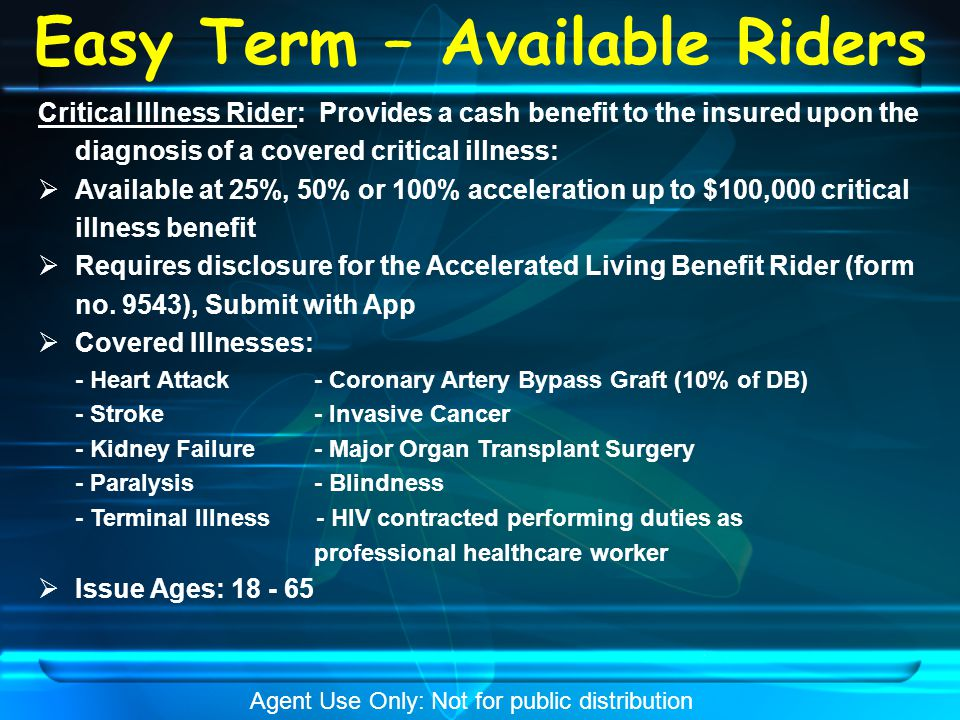 Easy Term – Available Riders Critical Illness Rider: Provides a cash benefit to the insured upon the diagnosis of a covered critical illness:  Available at 25%, 50% or 100% acceleration up to $100,000 critical illness benefit  Requires disclosure for the Accelerated Living Benefit Rider (form no.