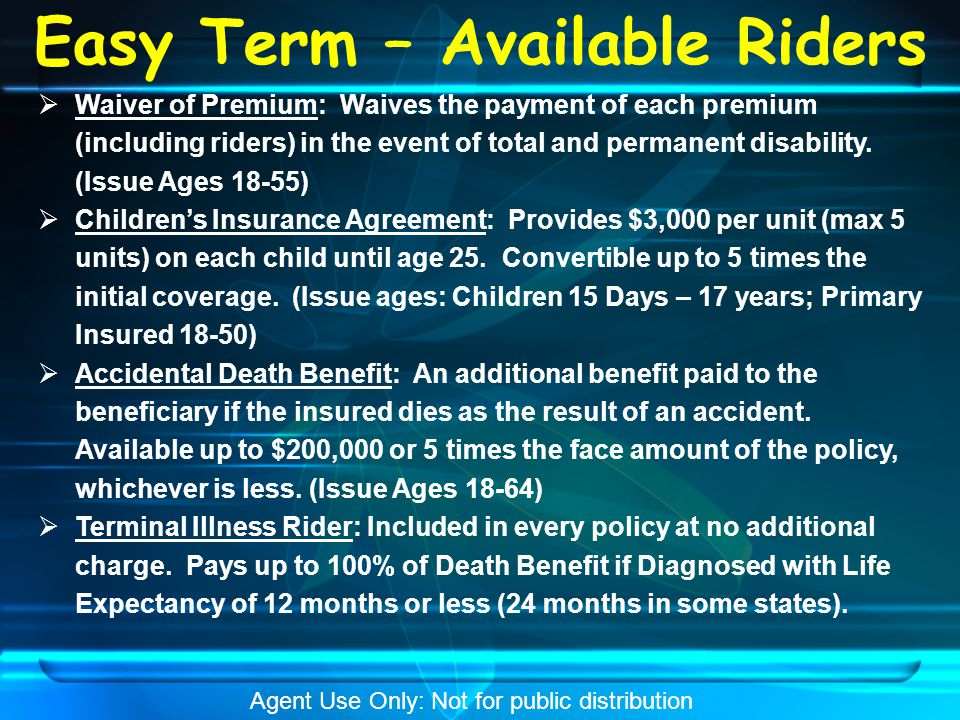 Easy Term – Sales Materials  Brochure (Form # 9709 or 9740 depending on state)  Agent Guide (Form # 9710)  Application (Form # 9702)  Quick Quotes Money Purchase Sheets (Form # 9711 or 9747 depending on state)  Accelerated Living Benefit Rider Disclosure (Form # 9543); if Critical Illness is applied for  Terminal Illness Accelerated Benefit Rider (Form # 9474)  Echeck (Form 9409)– used for immediate draft of 1st premium (CWA) upon receipt of application Agent Use Only: Not for public distribution