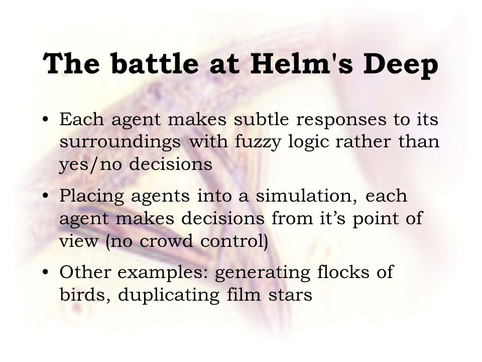 The battle at Helm s Deep Each agent makes subtle responses to its surroundings with fuzzy logic rather than yes/no decisions Placing agents into a simulation, each agent makes decisions from it's point of view (no crowd control) Other examples: generating flocks of birds, duplicating film stars