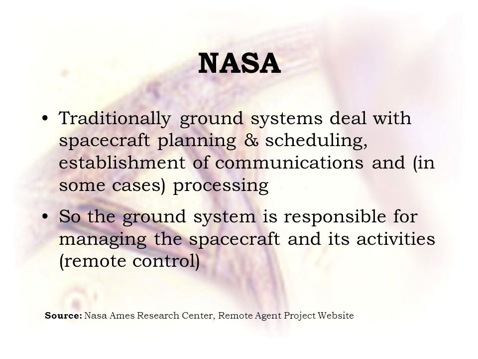 NASA Traditionally ground systems deal with spacecraft planning & scheduling, establishment of communications and (in some cases) processing So the ground system is responsible for managing the spacecraft and its activities (remote control) Source: Nasa Ames Research Center, Remote Agent Project Website