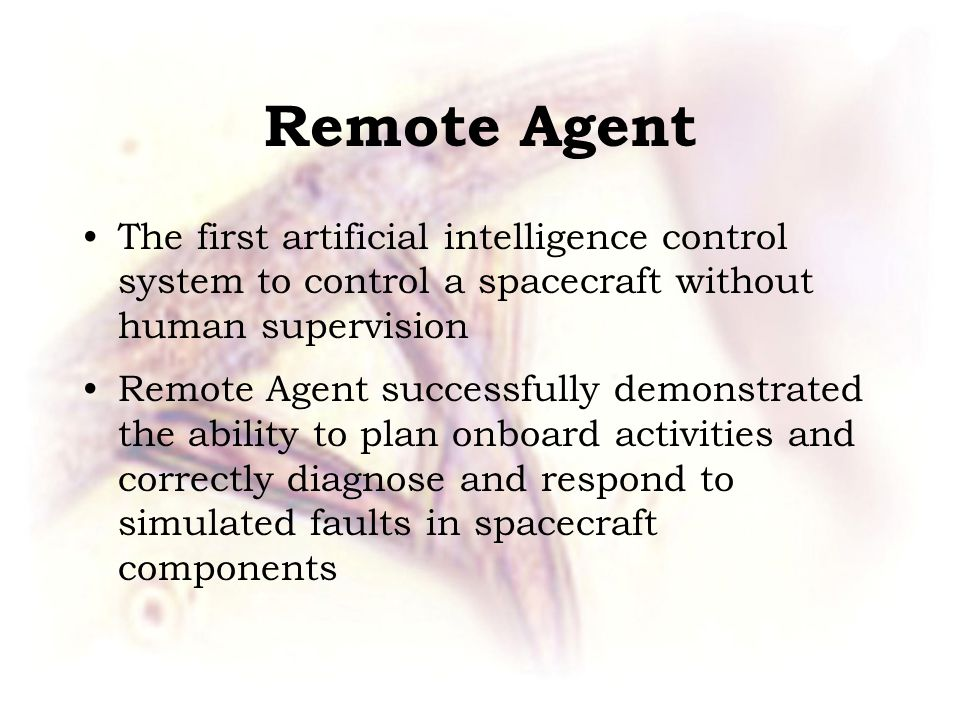 Remote Agent The first artificial intelligence control system to control a spacecraft without human supervision Remote Agent successfully demonstrated the ability to plan onboard activities and correctly diagnose and respond to simulated faults in spacecraft components