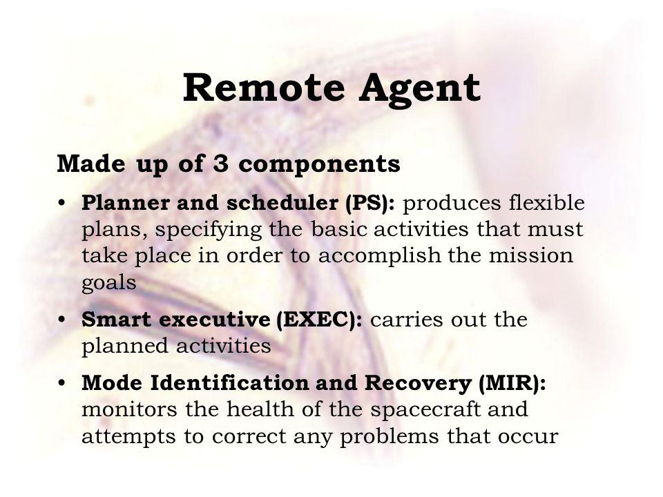 Remote Agent Made up of 3 components Planner and scheduler (PS): produces flexible plans, specifying the basic activities that must take place in order to accomplish the mission goals Smart executive (EXEC): carries out the planned activities Mode Identification and Recovery (MIR): monitors the health of the spacecraft and attempts to correct any problems that occur