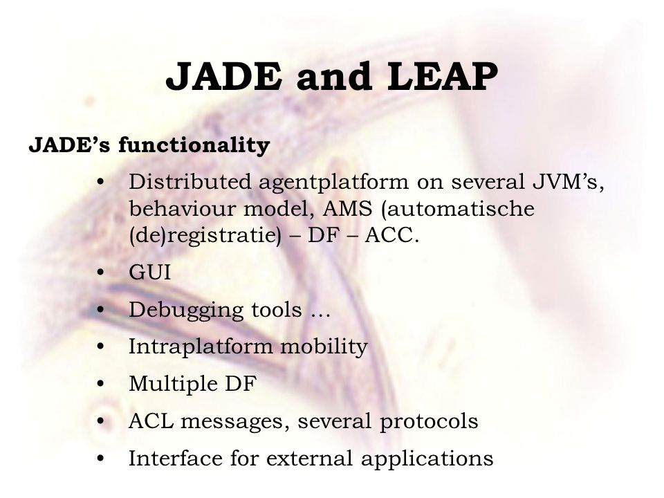 JADE and LEAP JADE's functionality Distributed agentplatform on several JVM's, behaviour model, AMS (automatische (de)registratie) – DF – ACC.