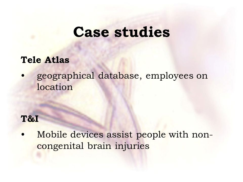 Case studies Tele Atlas geographical database, employees on location T&I Mobile devices assist people with non- congenital brain injuries