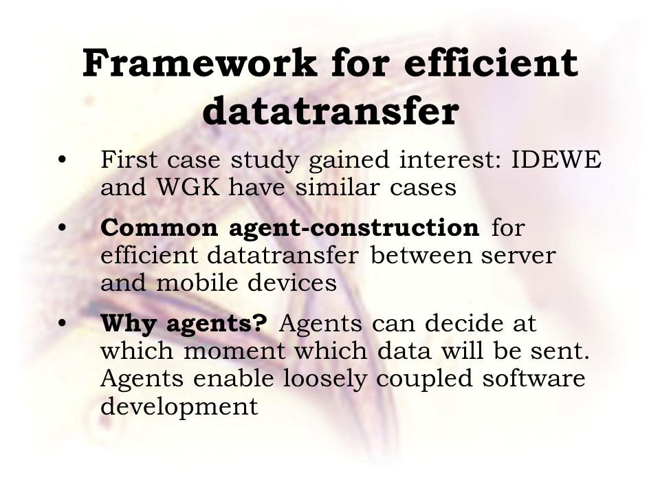Framework for efficient datatransfer First case study gained interest: IDEWE and WGK have similar cases Common agent-construction for efficient datatransfer between server and mobile devices Why agents.
