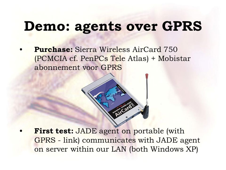 Demo: agents over GPRS Purchase: Sierra Wireless AirCard 750 (PCMCIA cf.