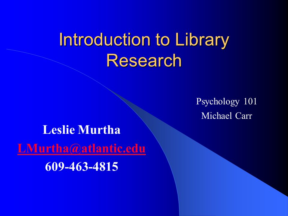 Introduction to Library Research Leslie Murtha LMurtha@atlantic.edu 609-463-4815 Psychology 101 Michael Carr