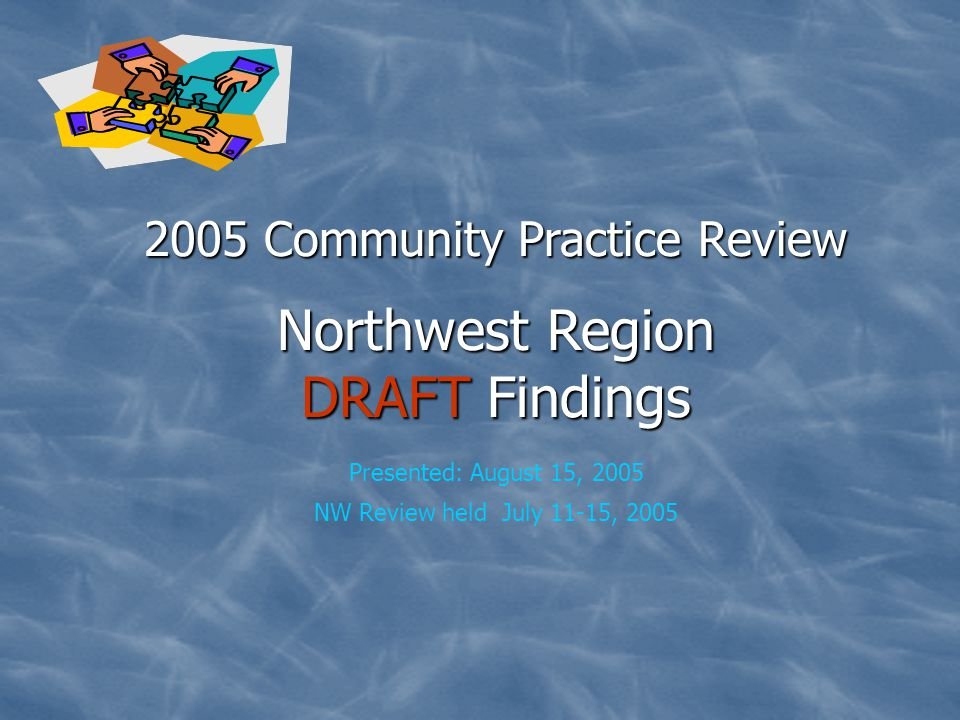 2005 Community Practice Review DRAFT Northwest Region Class Members: 29 Number in Sample: 12 (41%) Three Independent Case Management Agencies in Sample Excel 6 in sample Innovative Health at Home 5 in sample Peak 1 in sample 2