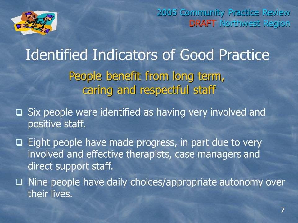 2005 Community Practice Review DRAFT Northwest Region Identified Indicators of Good Practice People benefit from long term, caring and respectful staff  Six people were identified as having very involved and positive staff.
