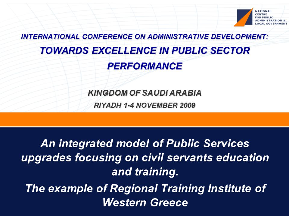 INTERNATIONAL CONFERENCE ON ADMINISTRATIVE DEVELOPMENT: TOWARDS EXCELLENCE IN PUBLIC SECTOR PERFORMANCE KINGDOM OF SAUDI ARABIA RIYADH 1-4 NOVEMBER 2009 An integrated model of Public Services upgrades focusing on civil servants education and training.