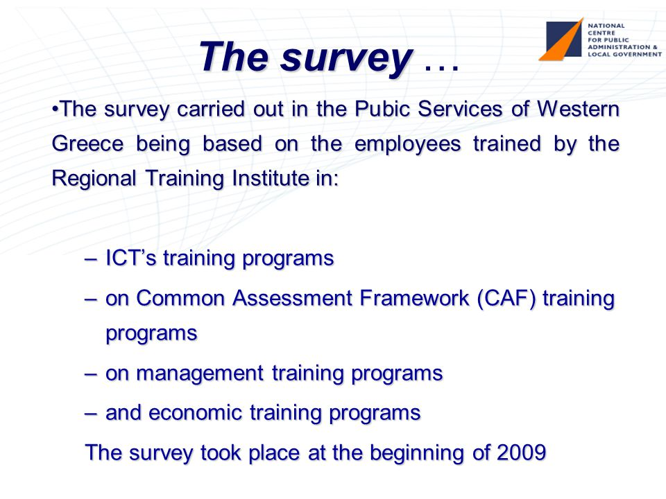 The survey The survey … The survey carried out in the Pubic Services of Western Greece being based on the employees trained by the Regional Training Institute in:The survey carried out in the Pubic Services of Western Greece being based on the employees trained by the Regional Training Institute in: –ICT's training programs –on Common Assessment Framework (CAF) training programs –on management training programs –and economic training programs The survey took place at the beginning of 2009