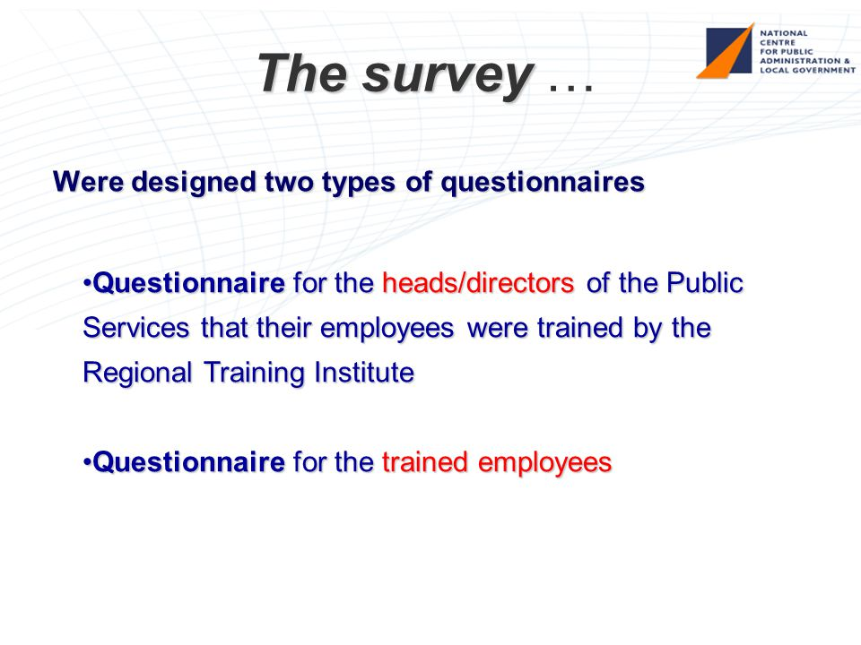 The survey The survey … Were designed two types of questionnaires Questionnaire for the heads/directors of the Public Services that their employees were trained by the Regional Training InstituteQuestionnaire for the heads/directors of the Public Services that their employees were trained by the Regional Training Institute Questionnaire for the trained employeesQuestionnaire for the trained employees