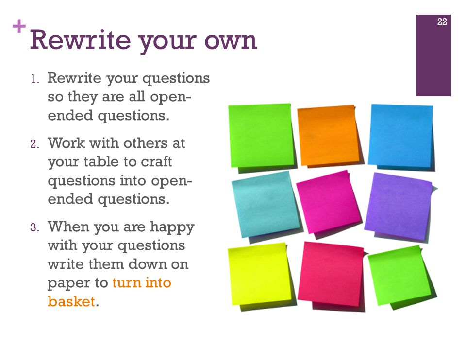 + Rewrite your own 1. Rewrite your questions so they are all open- ended questions.