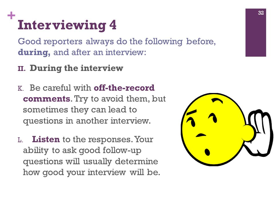 + Interviewing 4 II. During the interview K. Be careful with off-the-record comments.