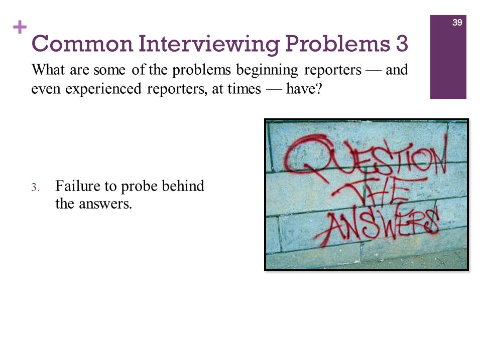 + Common Interviewing Problems 3 3. Failure to probe behind the answers.