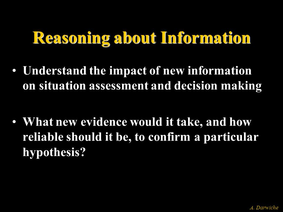 A. Darwiche Reasoning about Information Understand the impact of new information on situation assessment and decision making What new evidence would i