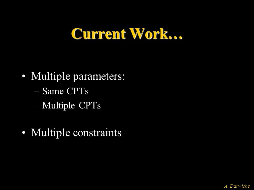 A. Darwiche Current Work… Multiple parameters: –Same CPTs –Multiple CPTs Multiple constraints