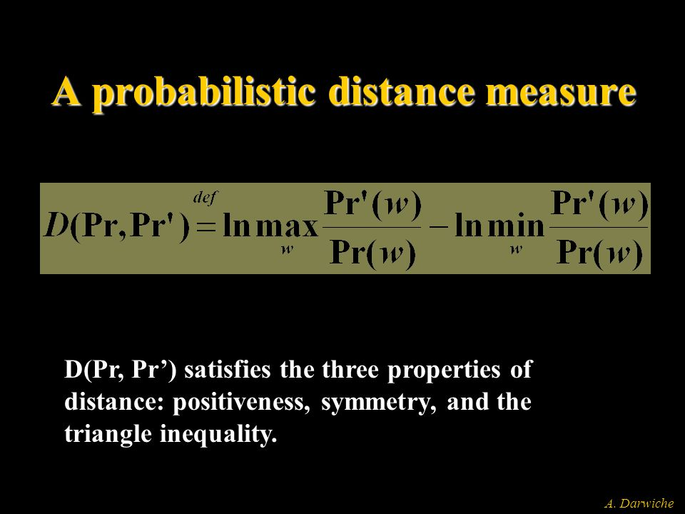 A. Darwiche A probabilistic distance measure D(Pr, Pr') satisfies the three properties of distance: positiveness, symmetry, and the triangle inequalit