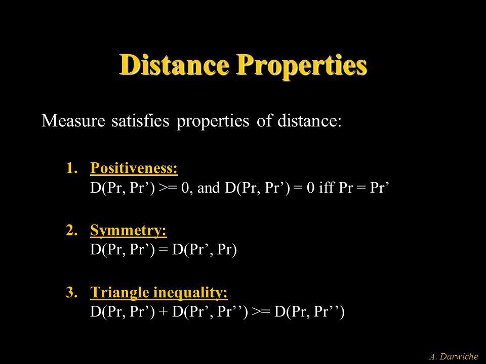 A. Darwiche Distance Properties Measure satisfies properties of distance: 1.Positiveness: D(Pr, Pr') >= 0, and D(Pr, Pr') = 0 iff Pr = Pr' 2.Symmetry: