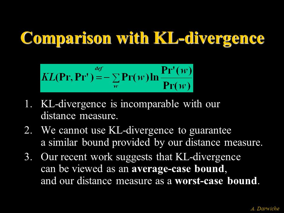 A. Darwiche Comparison with KL-divergence 1.KL-divergence is incomparable with our distance measure. 2.We cannot use KL-divergence to guarantee a simi