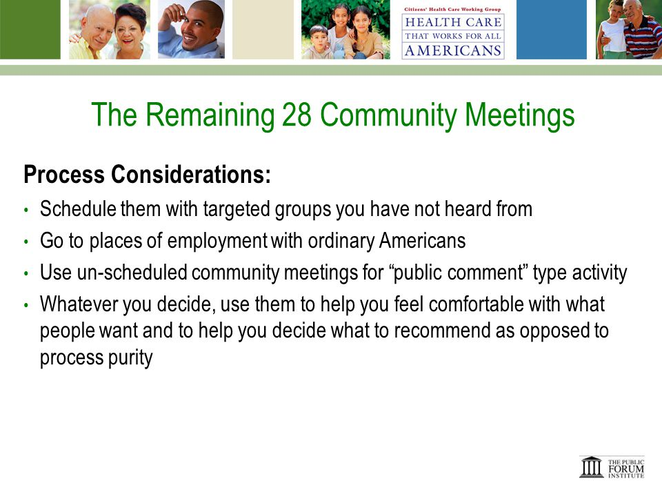 The Remaining 28 Community Meetings Process Considerations: Schedule them with targeted groups you have not heard from Go to places of employment with ordinary Americans Use un-scheduled community meetings for public comment type activity Whatever you decide, use them to help you feel comfortable with what people want and to help you decide what to recommend as opposed to process purity