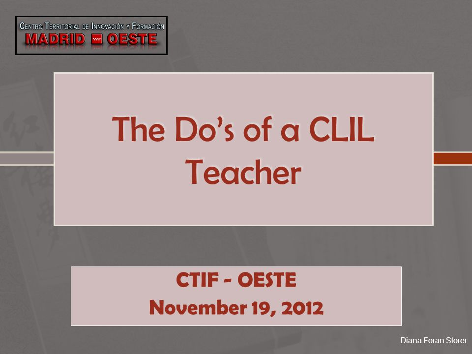 The Do's of a CLIL Teacher CTIF - OESTE November 19, 2012 Diana Foran Storer