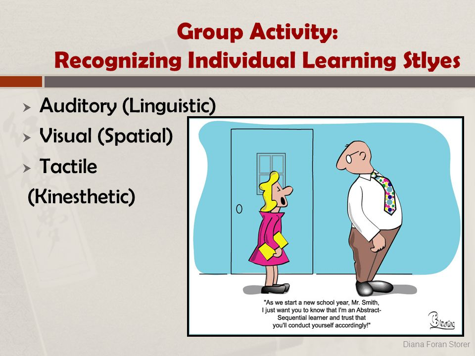 Group Activity: Recognizing Individual Learning Stlyes  Auditory (Linguistic)  Visual (Spatial)  Tactile (Kinesthetic) Diana Foran Storer