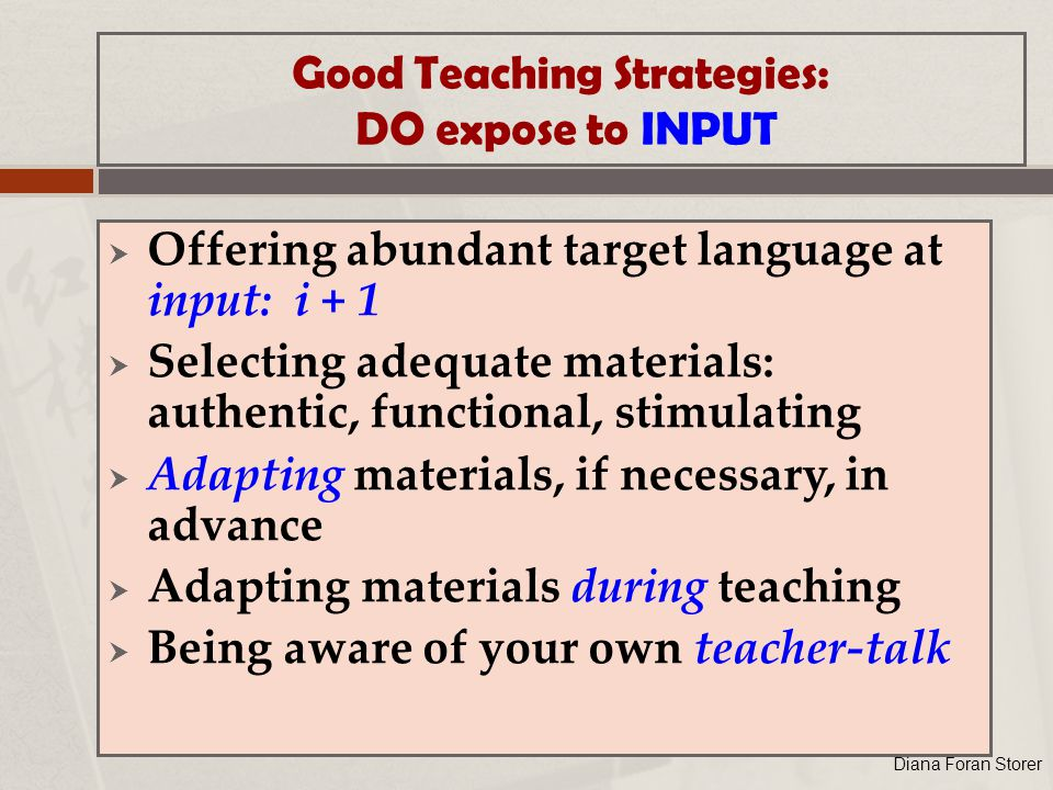 Good Teaching Strategies: DO expose to INPUT  Offering abundant target language at input: i + 1  Selecting adequate materials: authentic, functional, stimulating  Adapting materials, if necessary, in advance  Adapting materials during teaching  Being aware of your own teacher-talk Diana Foran Storer