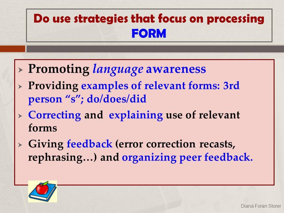 Do use strategies that focus on processing FORM  Promoting language awareness  Providing examples of relevant forms: 3rd person s ; do/does/did  Correcting and explaining use of relevant forms  Giving feedback (error correction recasts, rephrasing…) and organizing peer feedback.