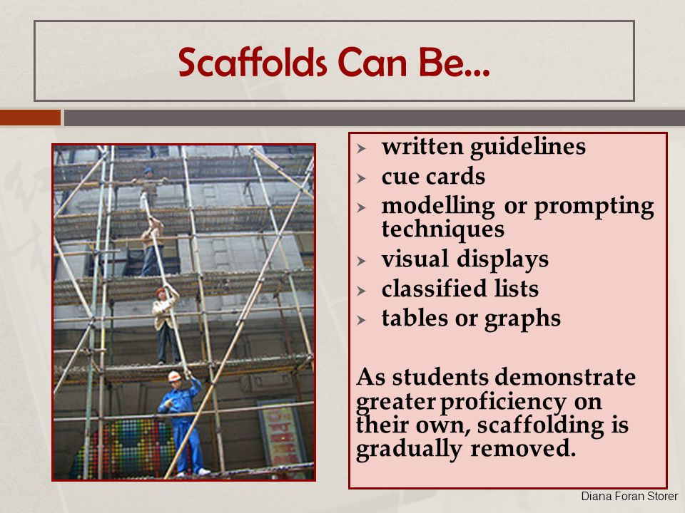 Scaffolds Can Be…  written guidelines  cue cards  modelling or prompting techniques  visual displays  classified lists  tables or graphs As students demonstrate greater proficiency on their own, scaffolding is gradually removed.