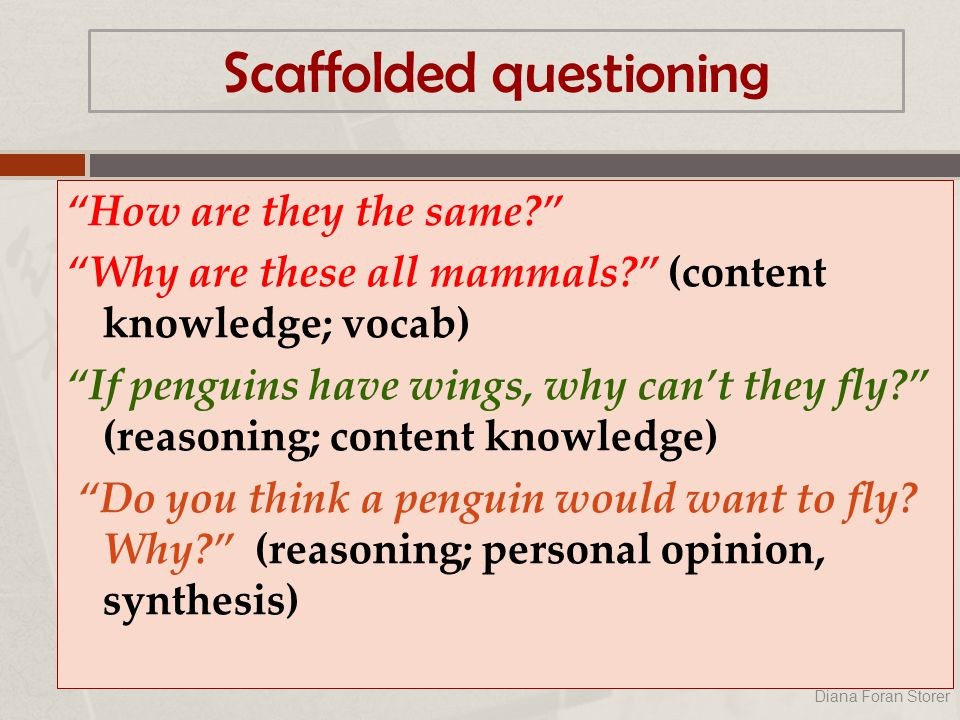 Scaffolded questioning How are they the same? Why are these all mammals? (content knowledge; vocab) If penguins have wings, why can't they fly? (reasoning; content knowledge) Do you think a penguin would want to fly.