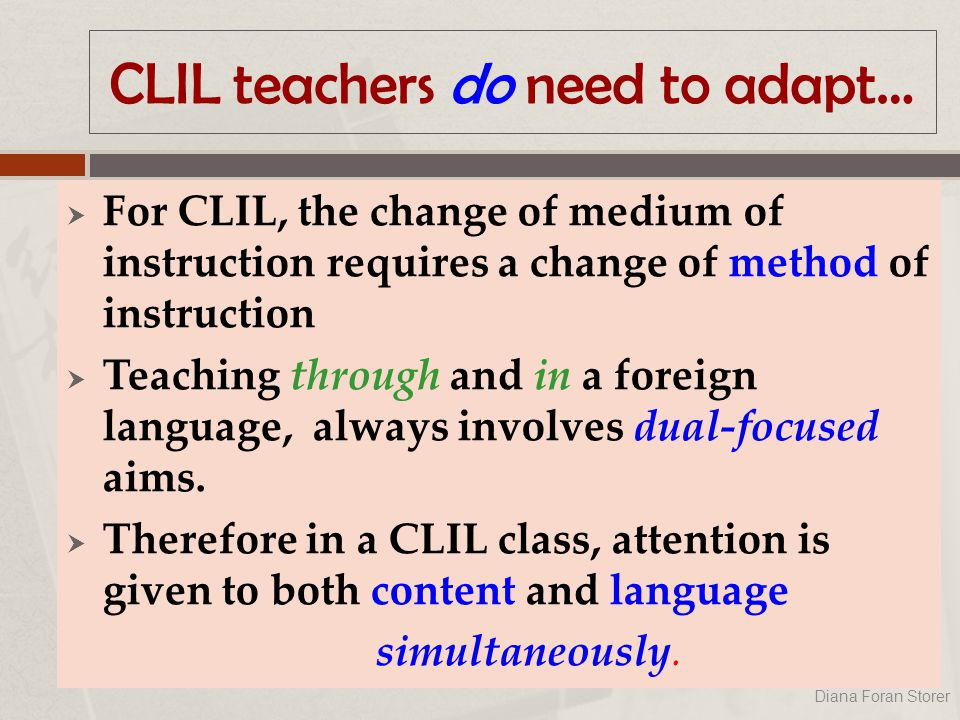 CLIL teachers do need to adapt…  For CLIL, the change of medium of instruction requires a change of method of instruction  Teaching through and in a foreign language, always involves dual-focused aims.