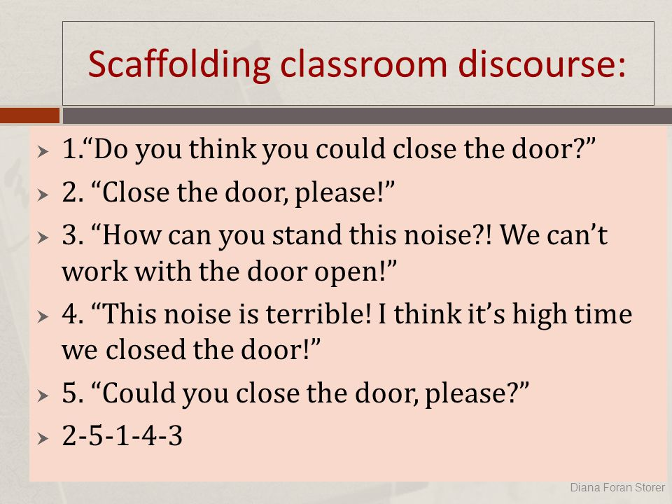 Scaffolding classroom discourse:  1. Do you think you could close the door?  2.