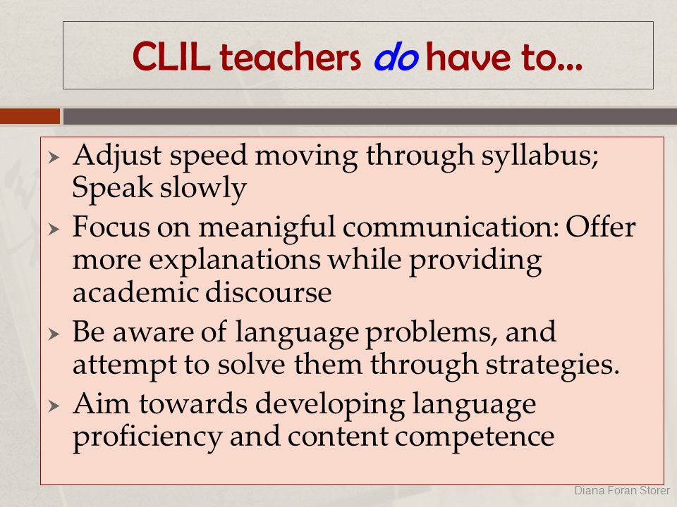 CLIL teachers do have to…  Adjust speed moving through syllabus; Speak slowly  Focus on meanigful communication: Offer more explanations while providing academic discourse  Be aware of language problems, and attempt to solve them through strategies.