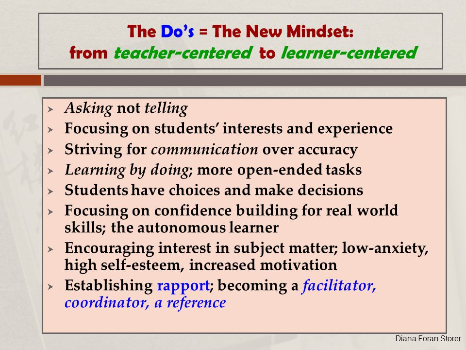 The Do's = The New Mindset: from teacher-centered to learner-centered  Asking not telling  Focusing on students' interests and experience  Striving for communication over accuracy  Learning by doing; more open-ended tasks  Students have choices and make decisions  Focusing on confidence building for real world skills; the autonomous learner  Encouraging interest in subject matter; low-anxiety, high self-esteem, increased motivation  Establishing rapport; becoming a facilitator, coordinator, a reference Diana Foran Storer