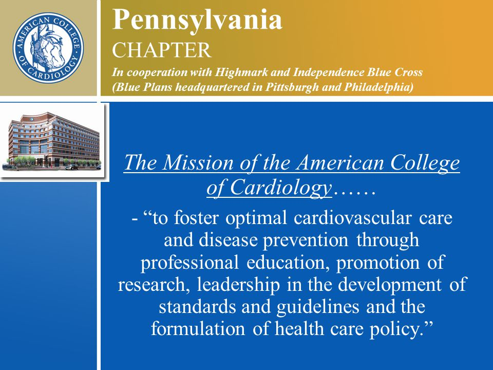 Pennsylvania CHAPTER In cooperation with Highmark and Independence Blue Cross (Blue Plans headquartered in Pittsburgh and Philadelphia) The Mission of the American College of Cardiology…… - to foster optimal cardiovascular care and disease prevention through professional education, promotion of research, leadership in the development of standards and guidelines and the formulation of health care policy.