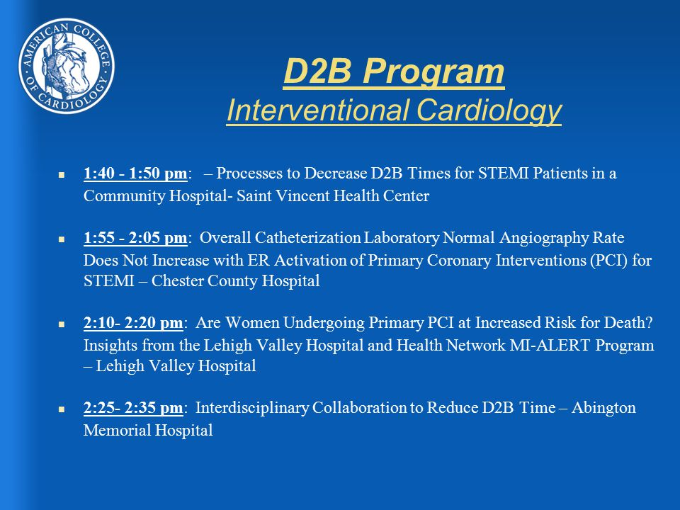 D2B Program Interventional Cardiology n 1:40 - 1:50 pm: – Processes to Decrease D2B Times for STEMI Patients in a Community Hospital- Saint Vincent Health Center n 1:55 - 2:05 pm: Overall Catheterization Laboratory Normal Angiography Rate Does Not Increase with ER Activation of Primary Coronary Interventions (PCI) for STEMI – Chester County Hospital n 2:10- 2:20 pm: Are Women Undergoing Primary PCI at Increased Risk for Death.