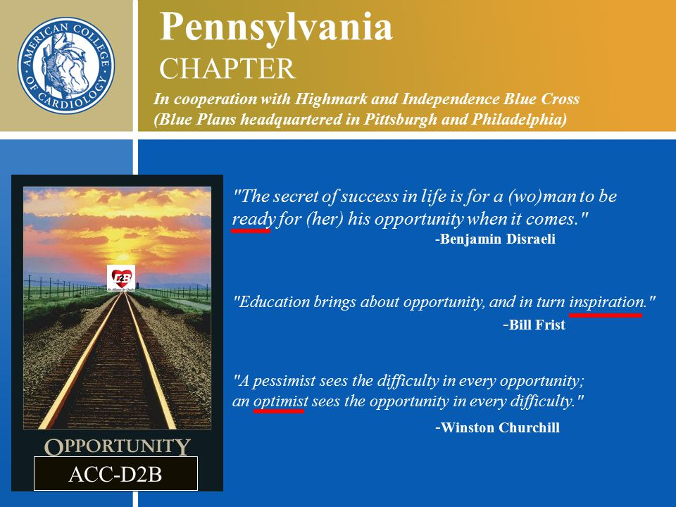Pennsylvania CHAPTER In cooperation with Highmark and Independence Blue Cross (Blue Plans headquartered in Pittsburgh and Philadelphia) The secret of success in life is for a (wo)man to be ready for (her) his opportunity when it comes. -Benjamin Disraeli Education brings about opportunity, and in turn inspiration. - Bill Frist A pessimist sees the difficulty in every opportunity; an optimist sees the opportunity in every difficulty. - Winston Churchill ACC-D2B