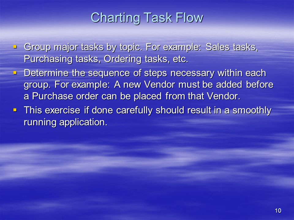 10 Charting Task Flow  Group major tasks by topic. For example: Sales tasks, Purchasing tasks, Ordering tasks, etc.  Determine the sequence of steps