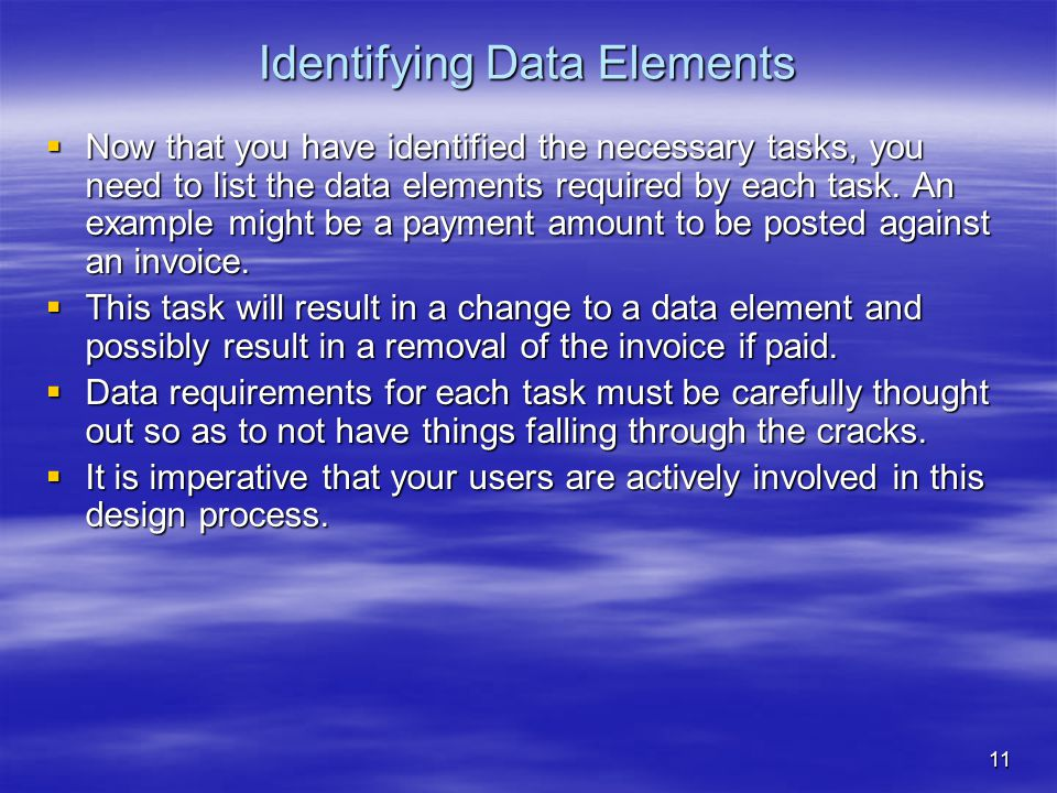11 Identifying Data Elements  Now that you have identified the necessary tasks, you need to list the data elements required by each task. An example