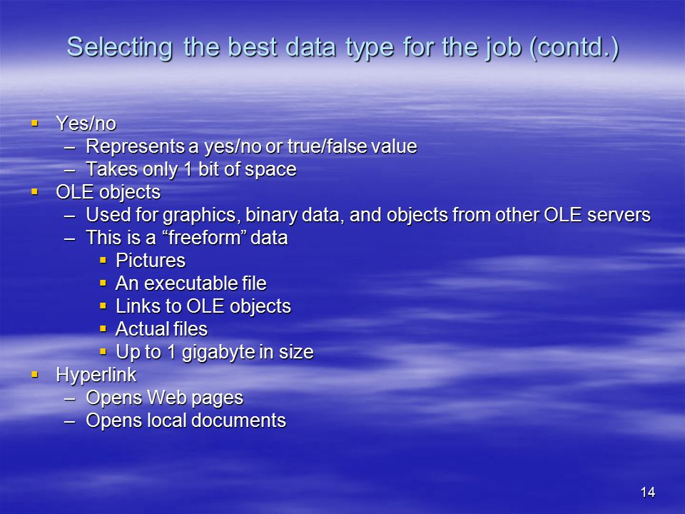 14 Selecting the best data type for the job (contd.)  Yes/no –Represents a yes/no or true/false value –Takes only 1 bit of space  OLE objects –Used for graphics, binary data, and objects from other OLE servers –This is a freeform data  Pictures  An executable file  Links to OLE objects  Actual files  Up to 1 gigabyte in size  Hyperlink –Opens Web pages –Opens local documents