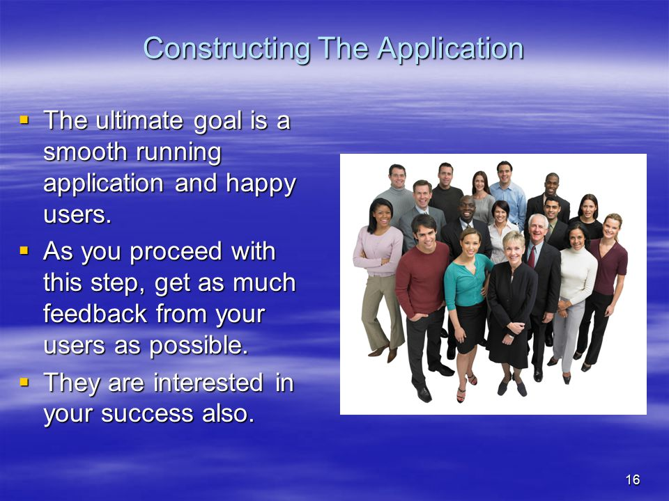 16 Constructing The Application  The ultimate goal is a smooth running application and happy users.  As you proceed with this step, get as much feed