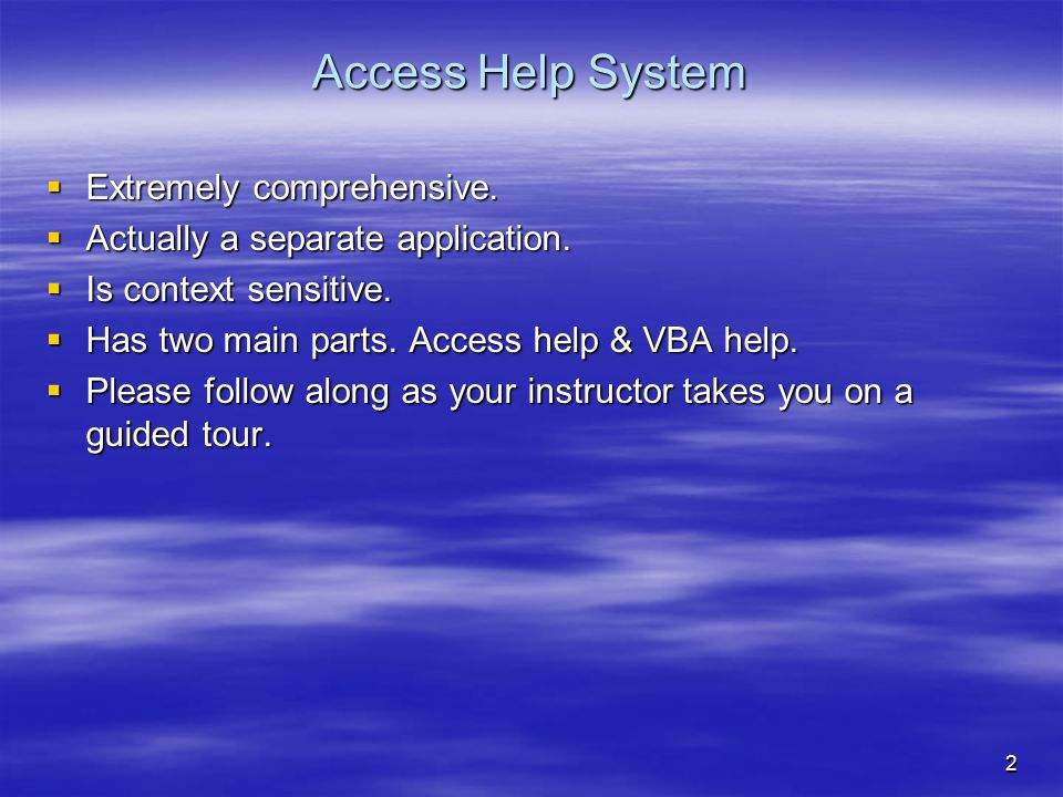 2 Access Help System  Extremely comprehensive.  Actually a separate application.  Is context sensitive.  Has two main parts. Access help & VBA hel
