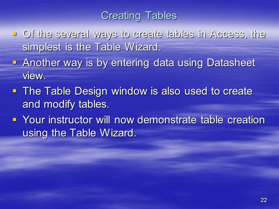 22 Creating Tables  Of the several ways to create tables in Access, the simplest is the Table Wizard.