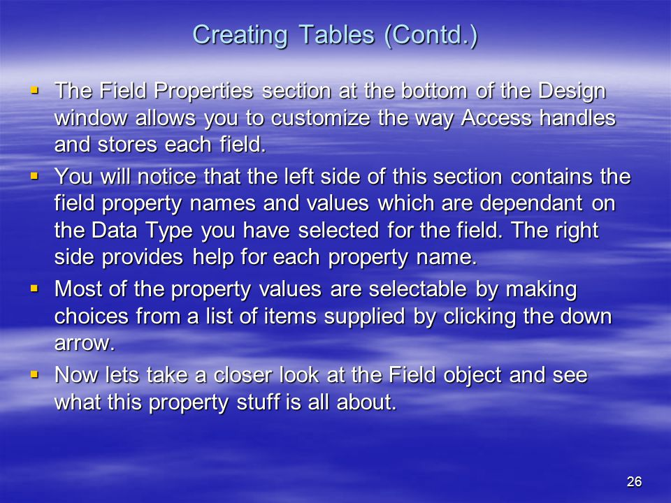 26 Creating Tables (Contd.)  The Field Properties section at the bottom of the Design window allows you to customize the way Access handles and stores each field.