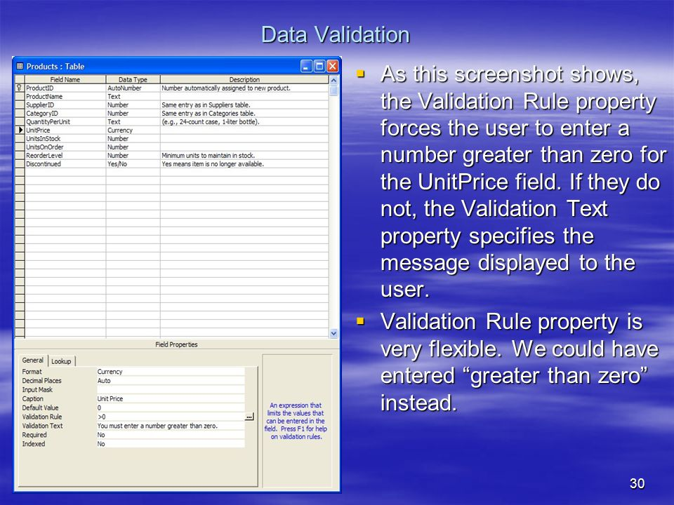 30 Data Validation  As this screenshot shows, the Validation Rule property forces the user to enter a number greater than zero for the UnitPrice field.