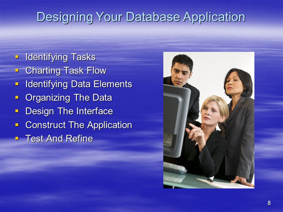 8 Designing Your Database Application  Identifying Tasks  Charting Task Flow  Identifying Data Elements  Organizing The Data  Design The Interfac