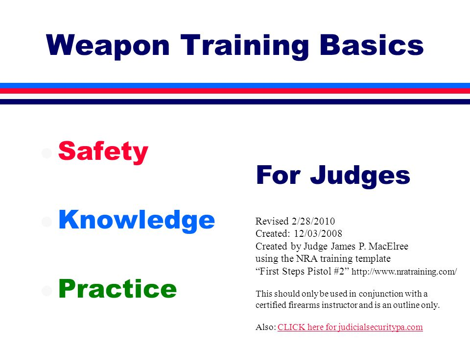 Weapon Training Basics l Safety l Knowledge l Practice Revised 2/28/2010 Created: 12/03/2008 Created by Judge James P.